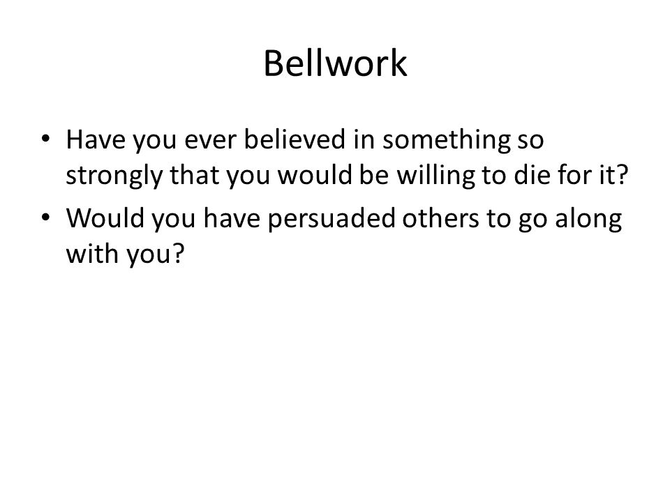 Bellwork Have you ever believed in something so strongly that you would be willing to die for it