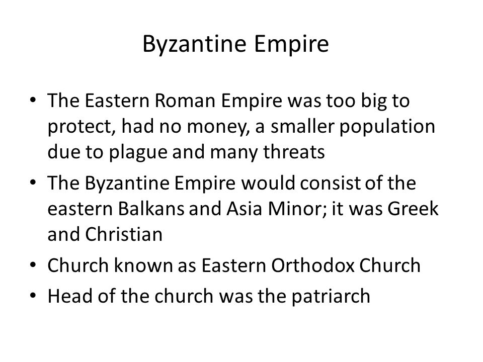 Byzantine Empire The Eastern Roman Empire was too big to protect, had no money, a smaller population due to plague and many threats.