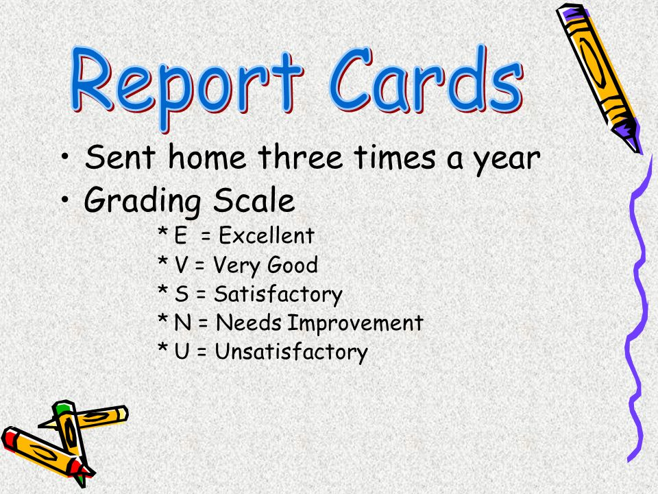 Report Cards Sent home three times a year Grading Scale E = Excellent
