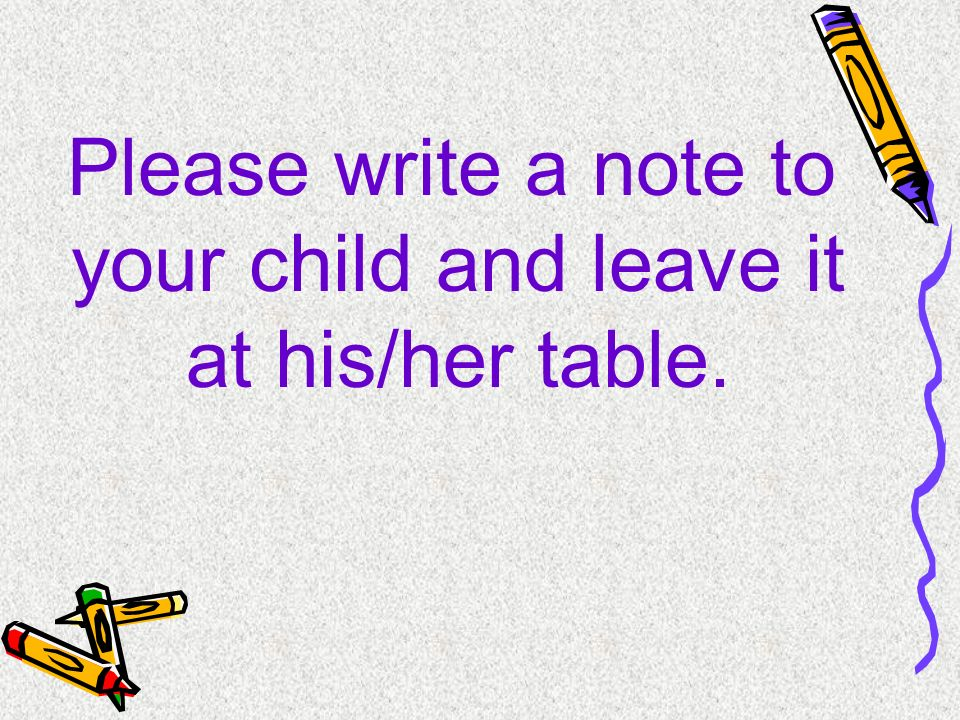 Please write a note to your child and leave it at his/her table.