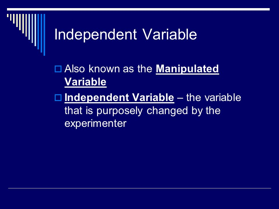 Independent Variable Also known as the Manipulated Variable