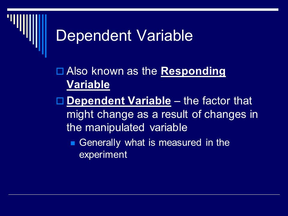 Dependent Variable Also known as the Responding Variable