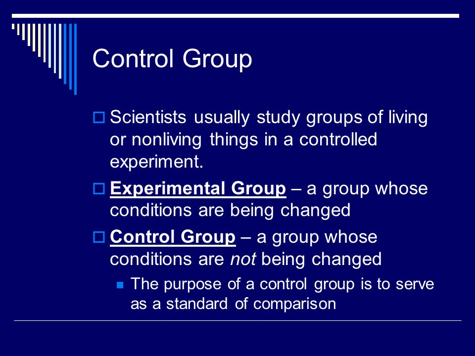 Control Group Scientists usually study groups of living or nonliving things in a controlled experiment.