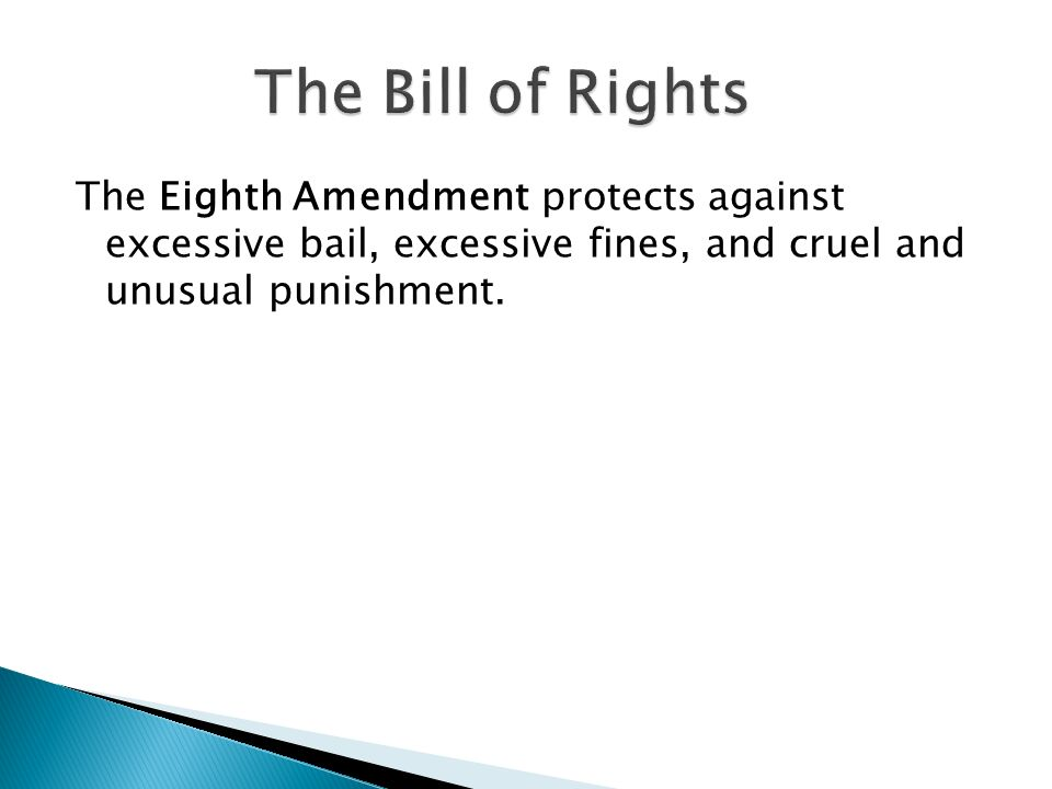 The Bill of Rights The Eighth Amendment protects against excessive bail, excessive fines, and cruel and unusual punishment.