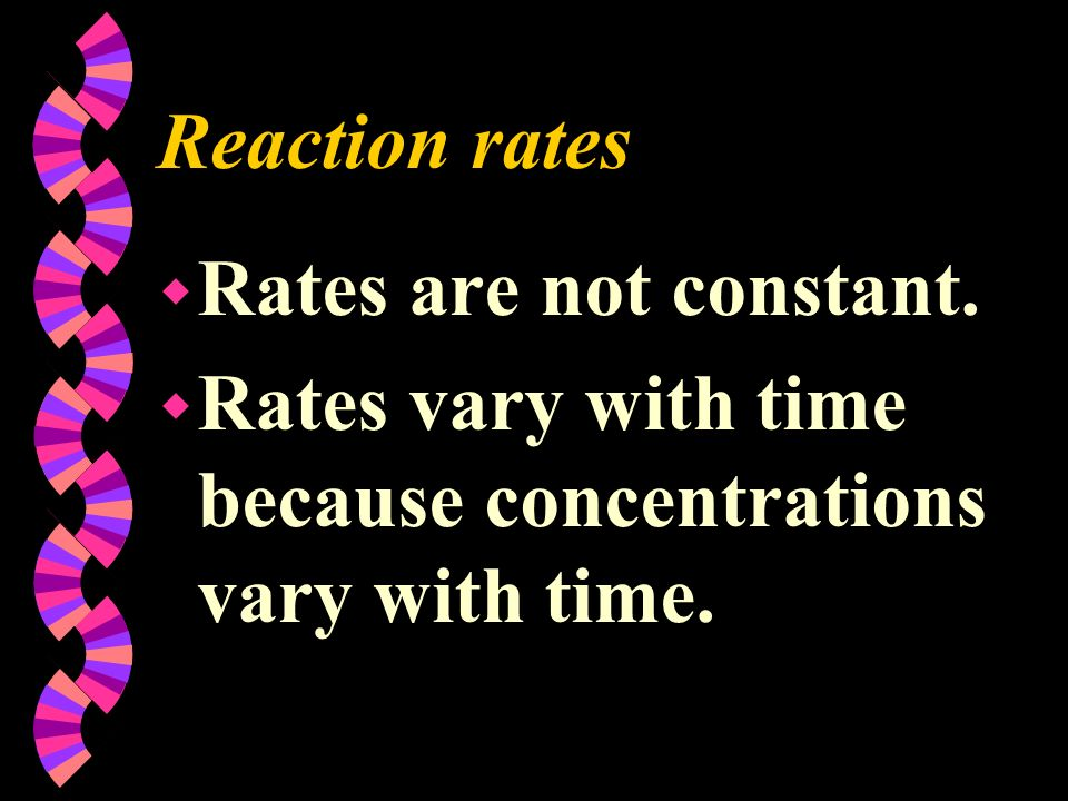 Reaction rates Rates are not constant. Rates vary with time because concentrations vary with time.