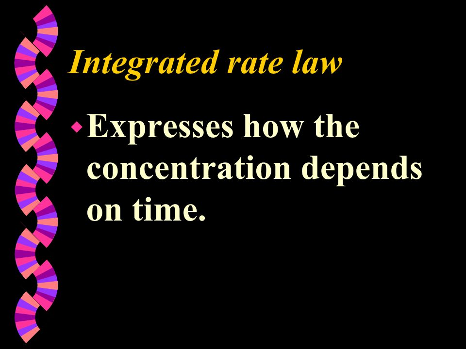 Integrated rate law Expresses how the concentration depends on time.