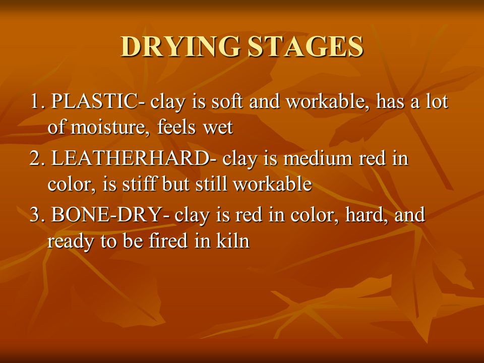 DRYING STAGES 1. PLASTIC- clay is soft and workable, has a lot of moisture, feels wet.