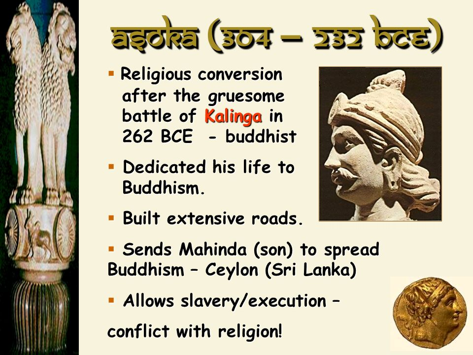 Asoka (304 – 232 BCE) Religious conversion after the gruesome battle of Kalinga in 262 BCE - buddhist.