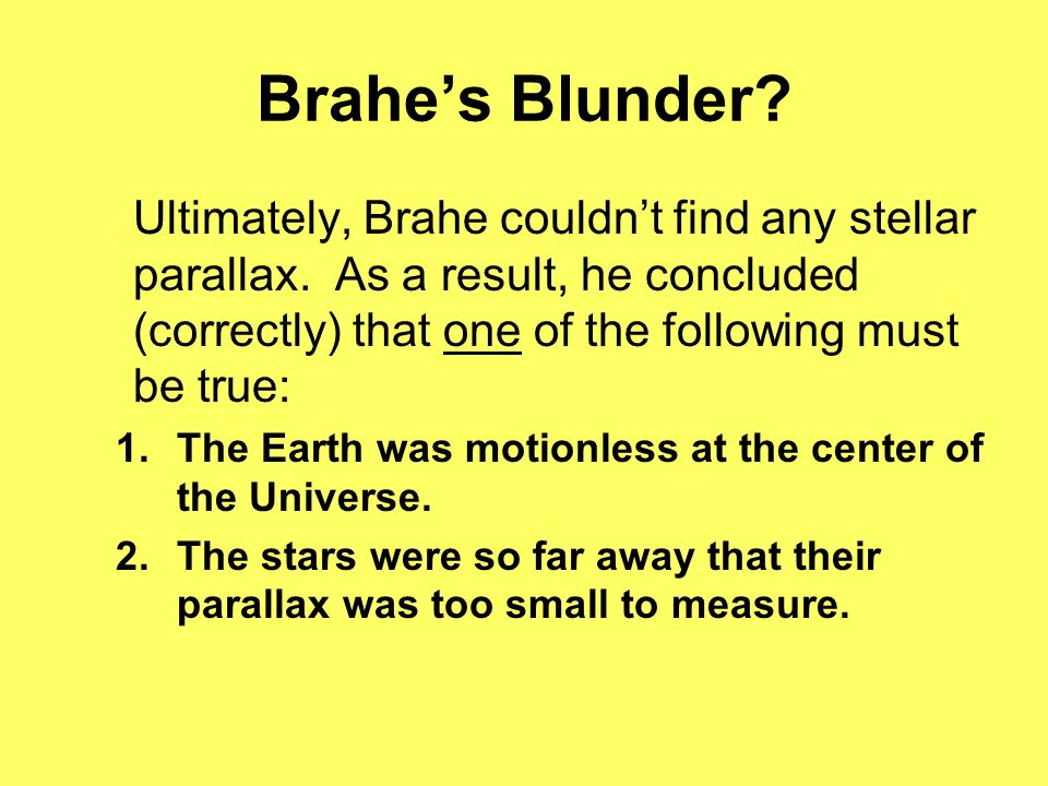 Brahe's Blunder Ultimately, Brahe couldn't find any stellar parallax. As a result, he concluded (correctly) that one of the following must be true:
