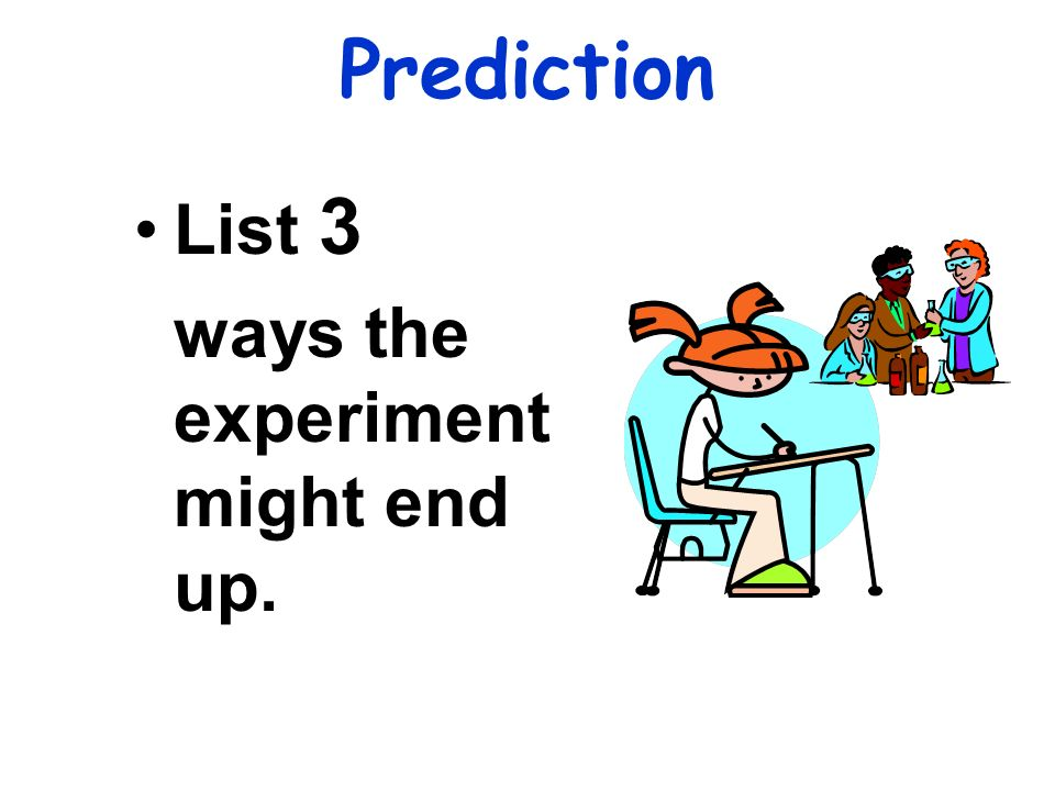Prediction List 3 ways the experiment might end up.