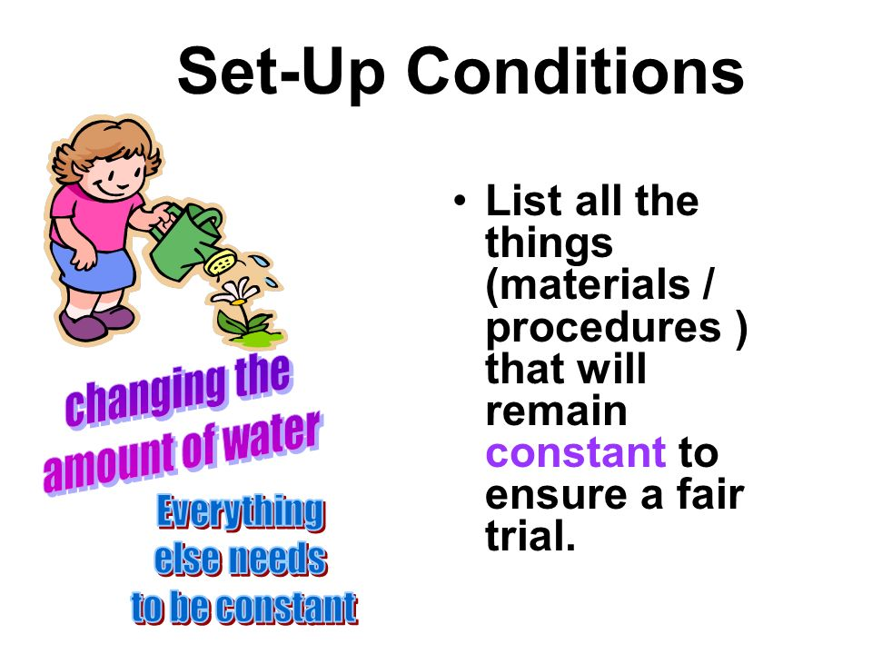 Set-Up Conditions List all the things (materials / procedures ) that will remain constant to ensure a fair trial.