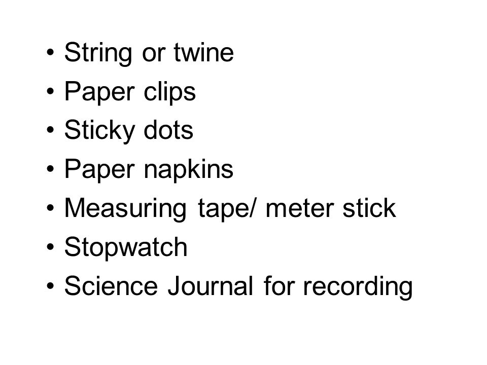 String or twine Paper clips. Sticky dots. Paper napkins. Measuring tape/ meter stick. Stopwatch.