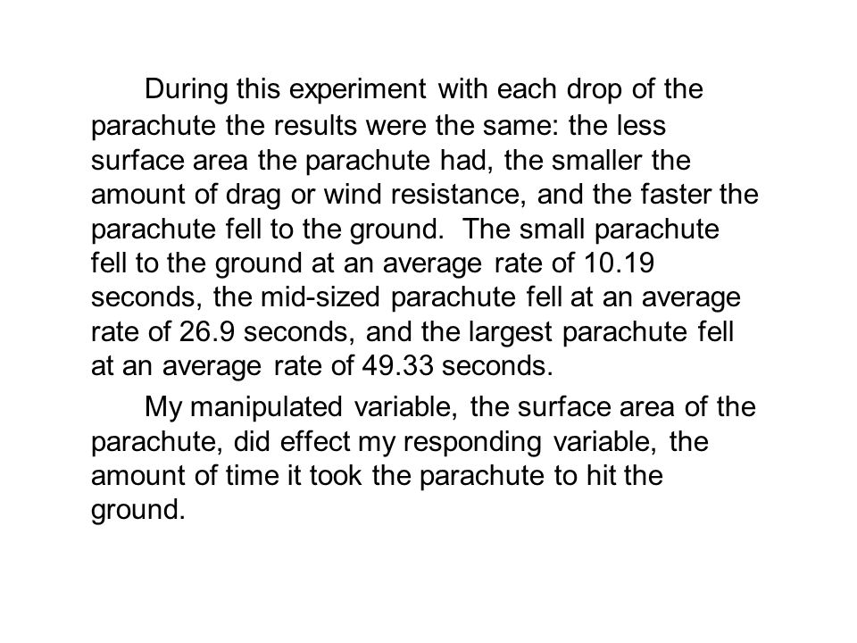 During this experiment with each drop of the parachute the results were the same: the less surface area the parachute had, the smaller the amount of drag or wind resistance, and the faster the parachute fell to the ground. The small parachute fell to the ground at an average rate of 10.19 seconds, the mid-sized parachute fell at an average rate of 26.9 seconds, and the largest parachute fell at an average rate of 49.33 seconds.