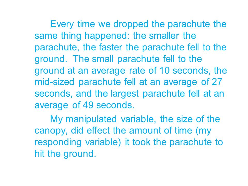 Every time we dropped the parachute the same thing happened: the smaller the parachute, the faster the parachute fell to the ground. The small parachute fell to the ground at an average rate of 10 seconds, the mid-sized parachute fell at an average of 27 seconds, and the largest parachute fell at an average of 49 seconds.
