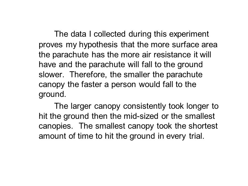 The data I collected during this experiment proves my hypothesis that the more surface area the parachute has the more air resistance it will have and the parachute will fall to the ground slower. Therefore, the smaller the parachute canopy the faster a person would fall to the ground.