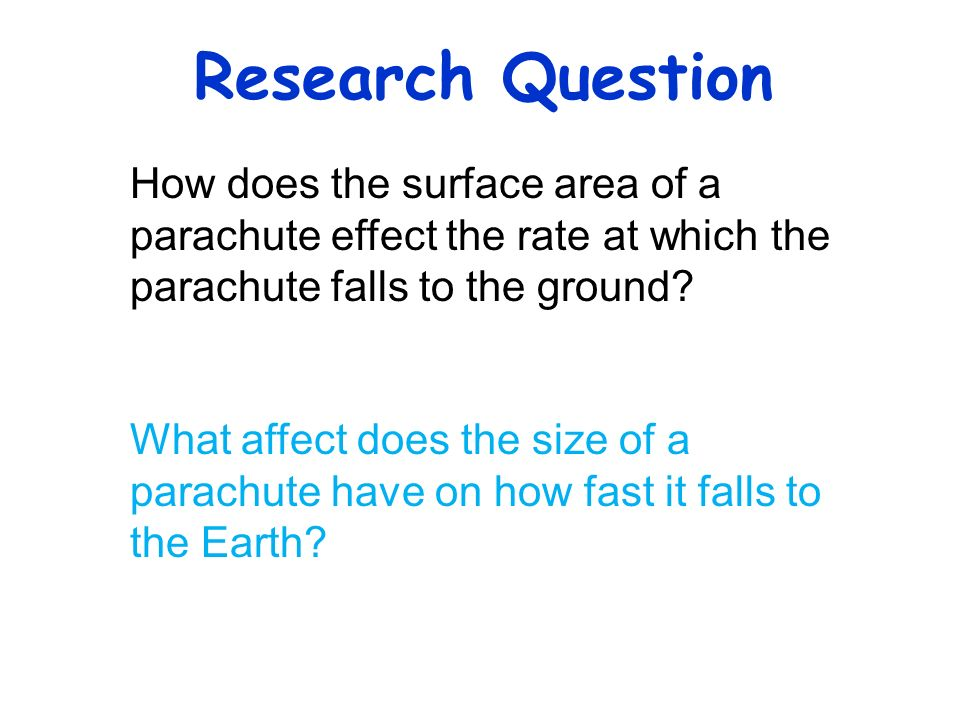 Research Question How does the surface area of a parachute effect the rate at which the parachute falls to the ground