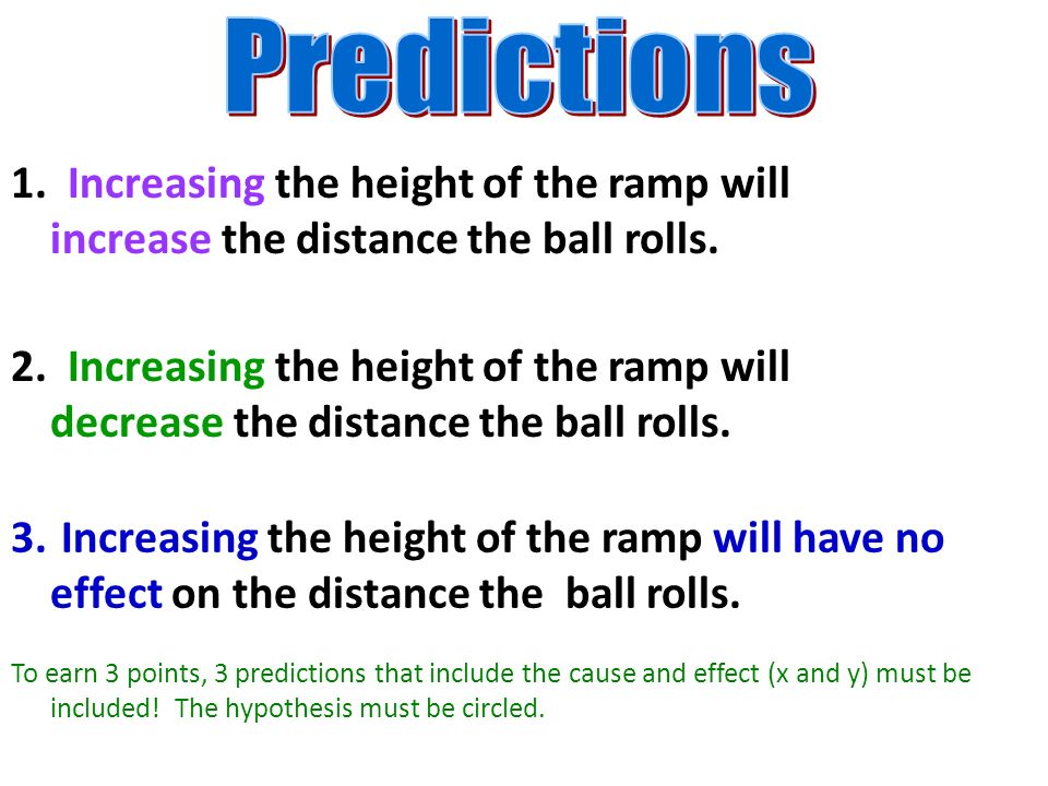 Predictions 1. Increasing the height of the ramp will increase the distance the ball rolls.