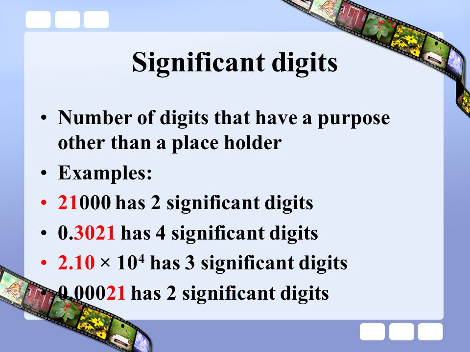 Significant digits Number of digits that have a purpose other than a place holder. Examples: 21000 has 2 significant digits.