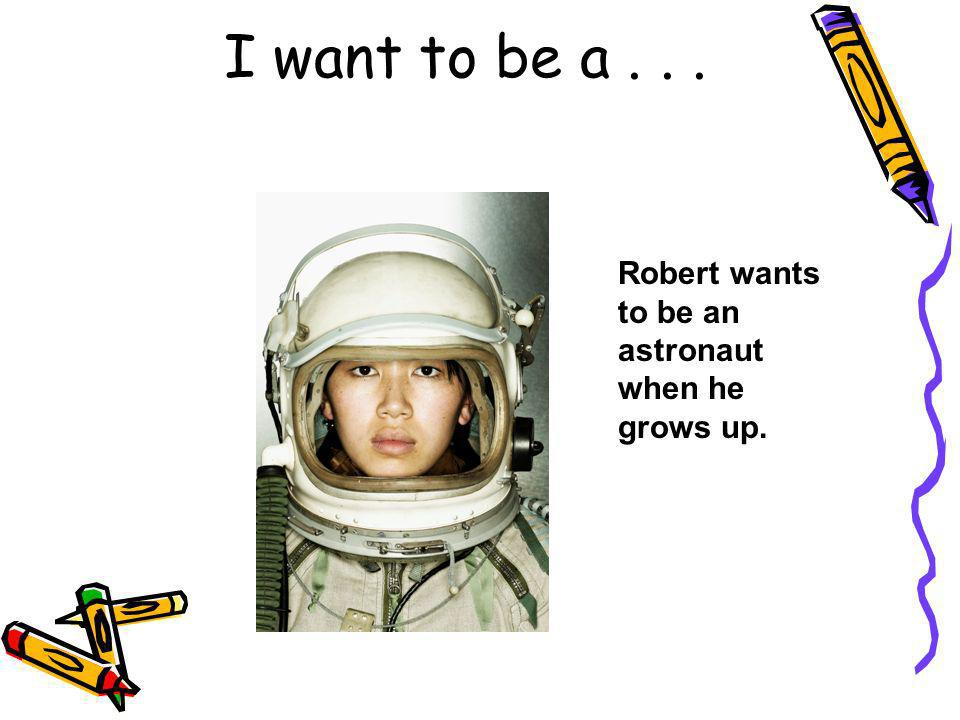 I want to be a . . . Robert wants to be an astronaut when he grows up.