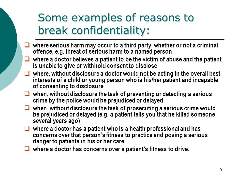 "breaking confidentiality Paraphrasing dr gutheil, confidentiality (""co"") is the clinician's obligation not to disclose confidential information about a patient, while privilege(""pr"") deals with the patient's right to exclude from a legal proceeding communications made to a treating clinician 3."