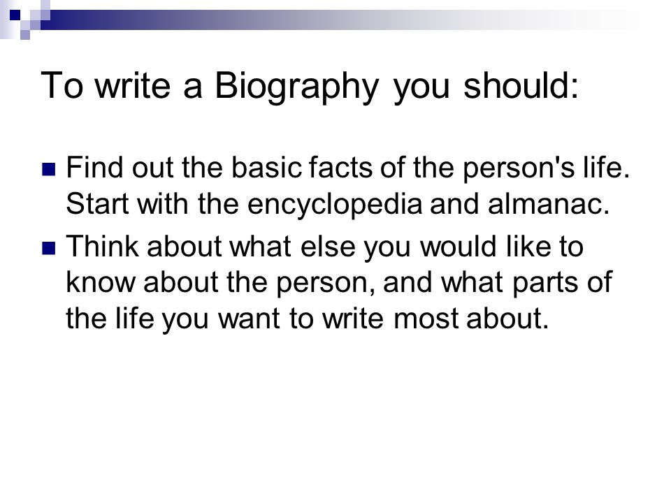 To write a Biography you should: