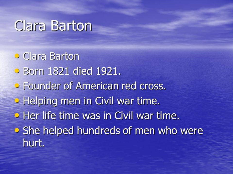 Clara Barton Clara Barton Born 1821 died 1921.
