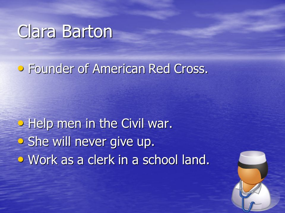 Clara Barton Founder of American Red Cross. Help men in the Civil war.