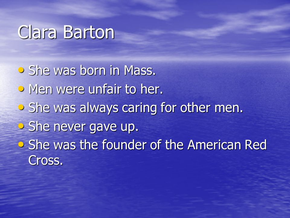 Clara Barton She was born in Mass. Men were unfair to her.