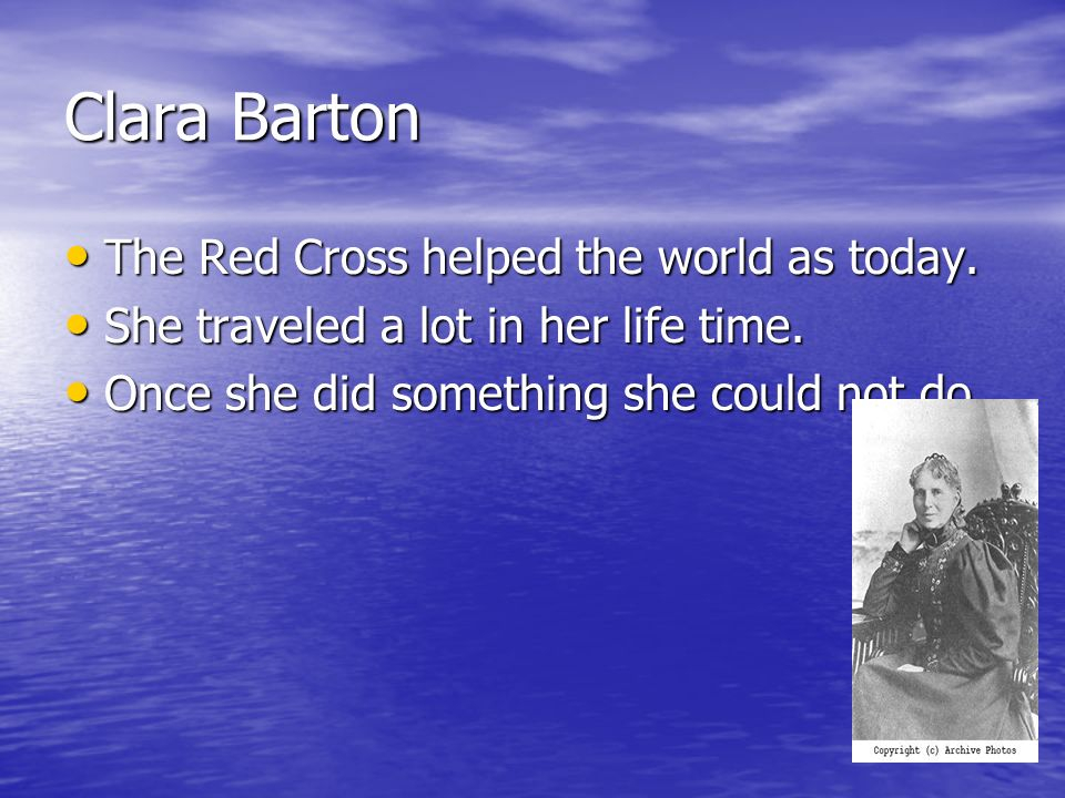 Clara Barton The Red Cross helped the world as today.