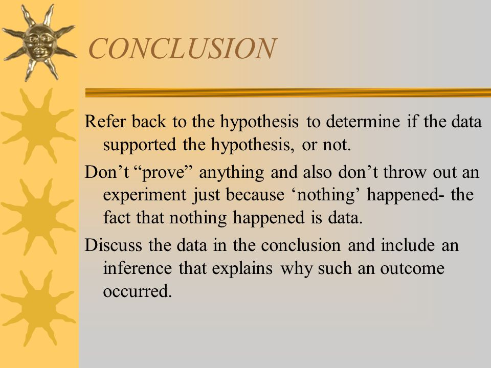 CONCLUSION Refer back to the hypothesis to determine if the data supported the hypothesis, or not.