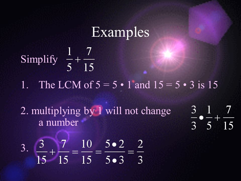 Examples Simplify The LCM of 5 = 5 • 1 and 15 = 5 • 3 is 15