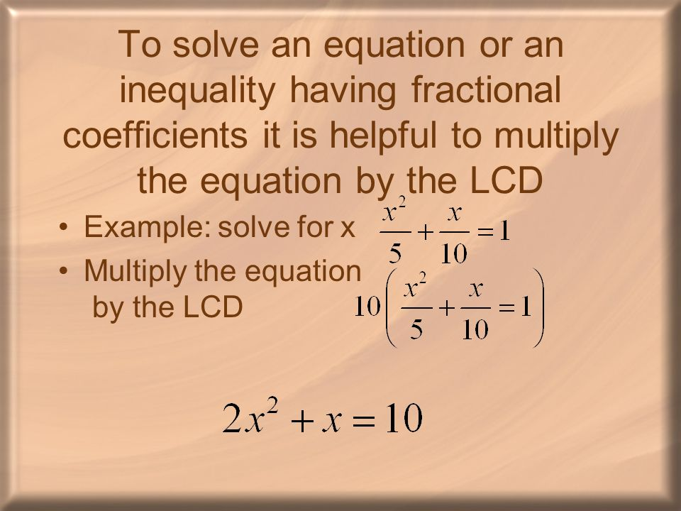 To solve an equation or an inequality having fractional coefficients it is helpful to multiply the equation by the LCD