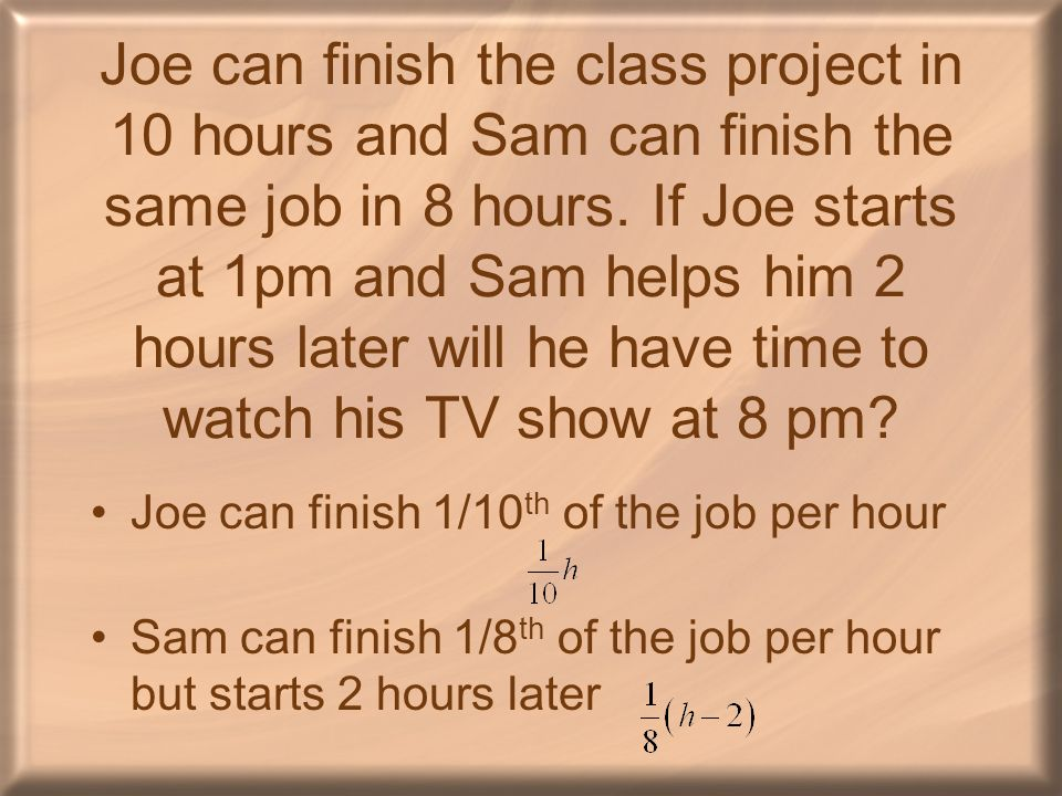 Joe can finish the class project in 10 hours and Sam can finish the same job in 8 hours. If Joe starts at 1pm and Sam helps him 2 hours later will he have time to watch his TV show at 8 pm