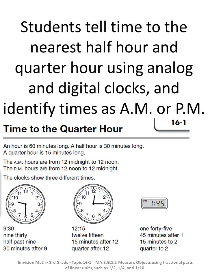 Students tell time to the nearest half hour and quarter hour using analog and digital clocks, and identify times as A.M. or P.M.