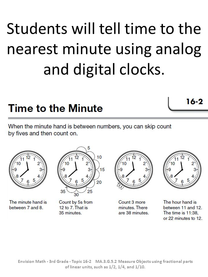 Students will tell time to the nearest minute using analog and digital clocks.
