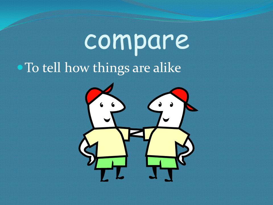 compare To tell how things are alike