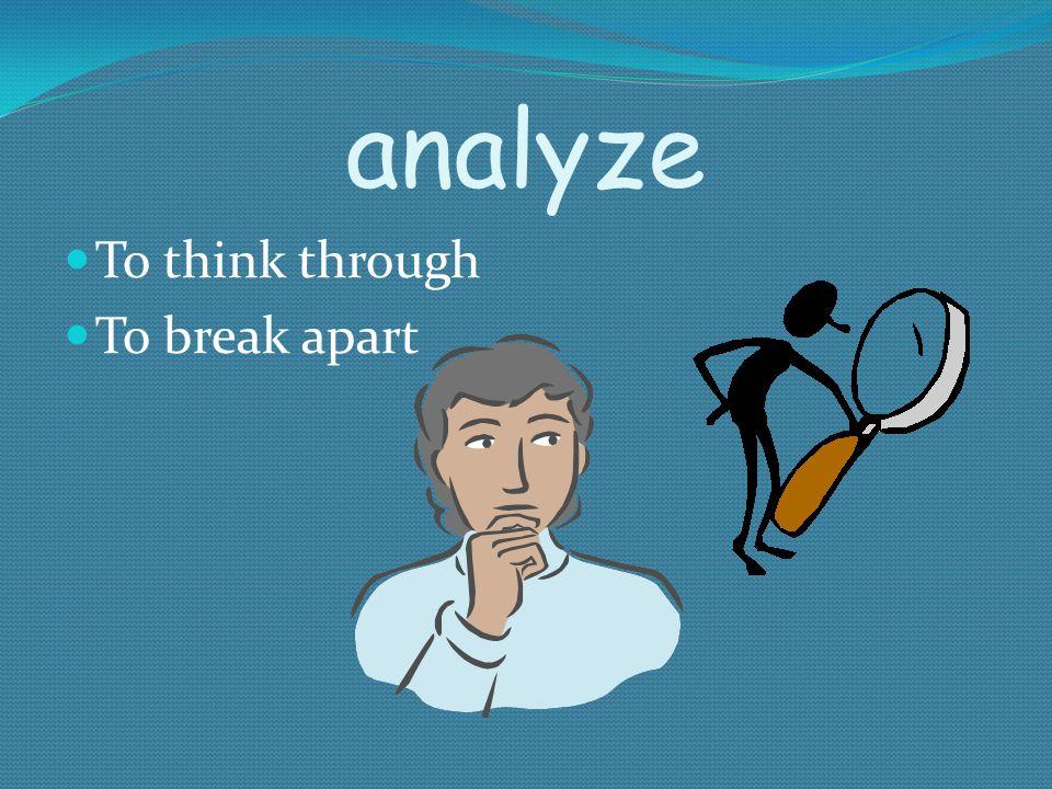 analyze To think through To break apart