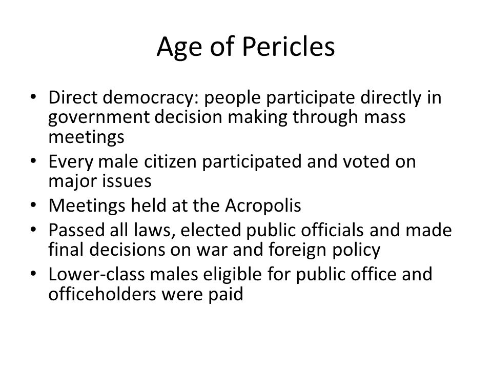 Age of Pericles Direct democracy: people participate directly in government decision making through mass meetings.