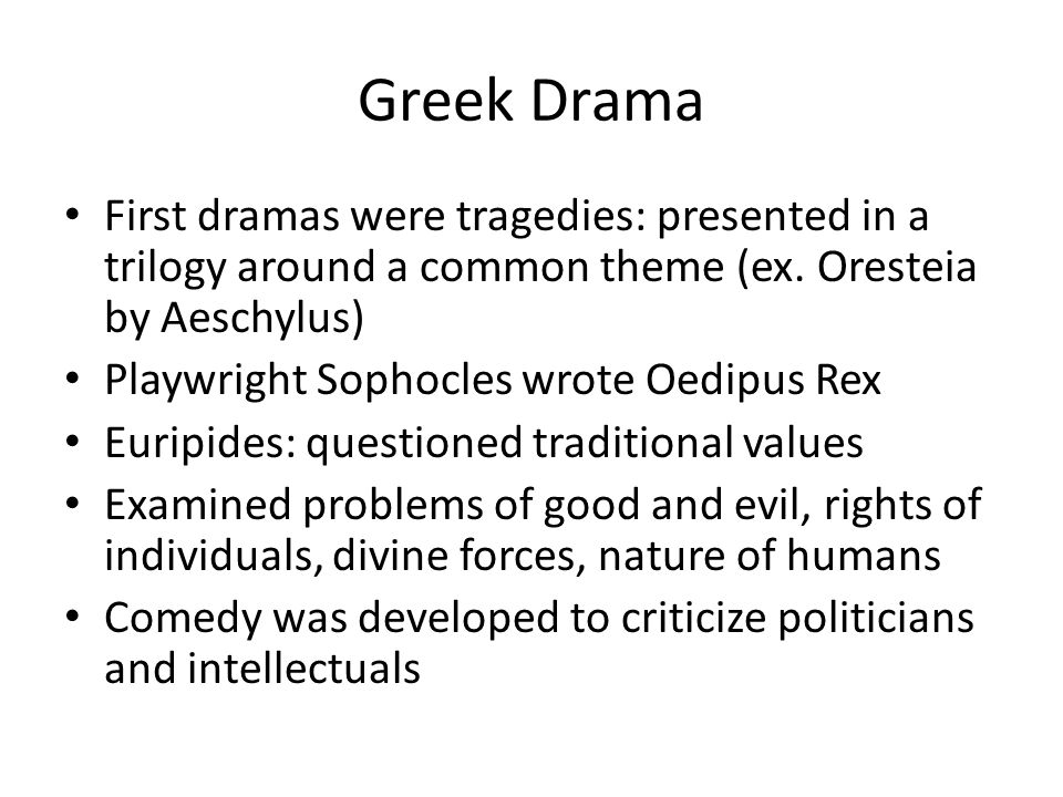 Greek Drama First dramas were tragedies: presented in a trilogy around a common theme (ex. Oresteia by Aeschylus)