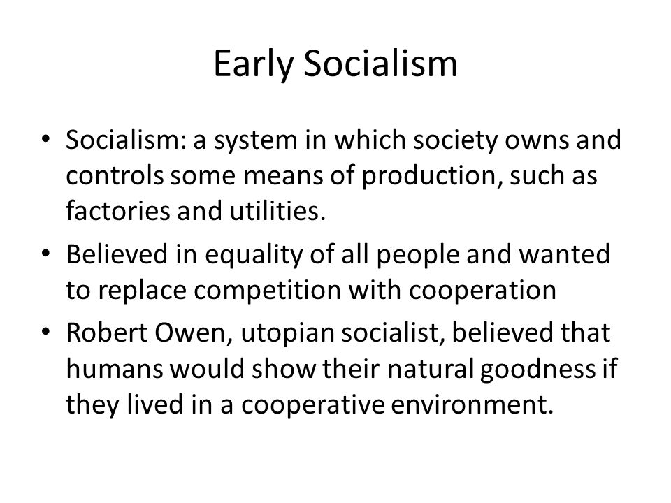 Early Socialism Socialism: a system in which society owns and controls some means of production, such as factories and utilities.