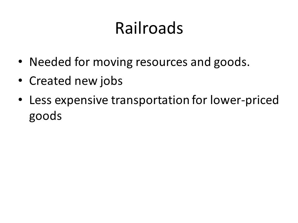 Railroads Needed for moving resources and goods. Created new jobs