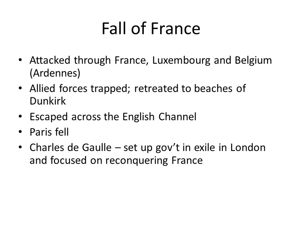 Fall of France Attacked through France, Luxembourg and Belgium (Ardennes) Allied forces trapped; retreated to beaches of Dunkirk.