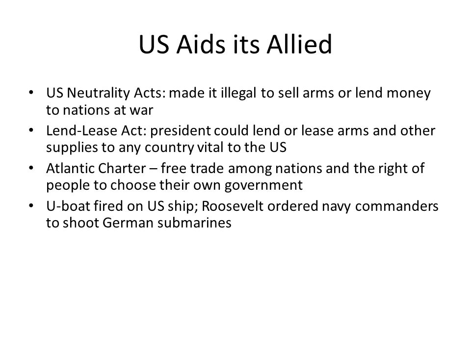 US Aids its Allied US Neutrality Acts: made it illegal to sell arms or lend money to nations at war.
