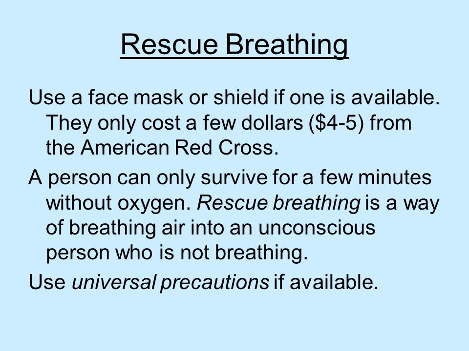 Rescue Breathing Use a face mask or shield if one is available. They only cost a few dollars ($4-5) from the American Red Cross.