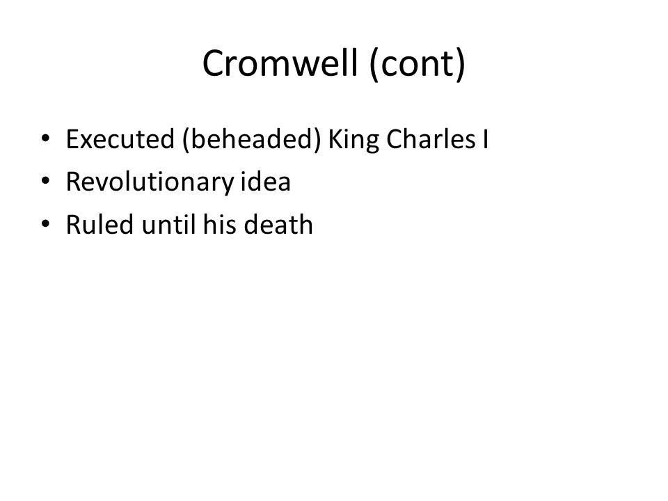 Cromwell (cont) Executed (beheaded) King Charles I Revolutionary idea