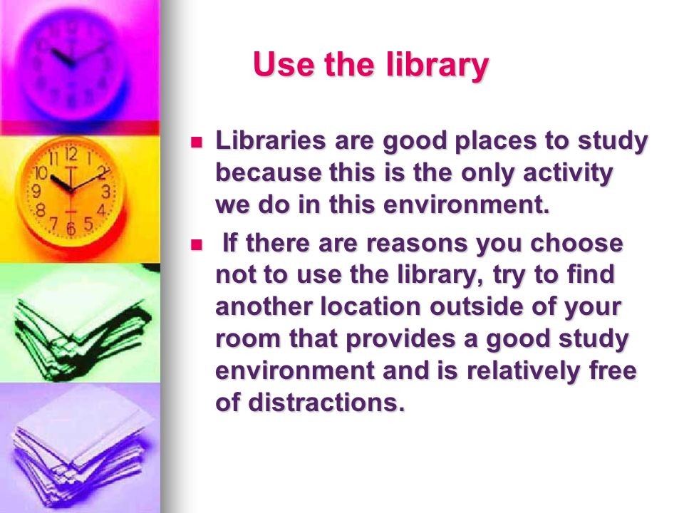 Use the library Libraries are good places to study because this is the only activity we do in this environment.