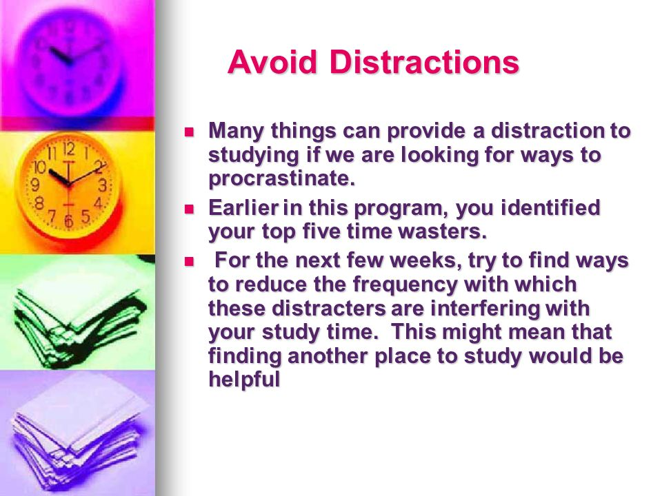 Avoid Distractions Many things can provide a distraction to studying if we are looking for ways to procrastinate.