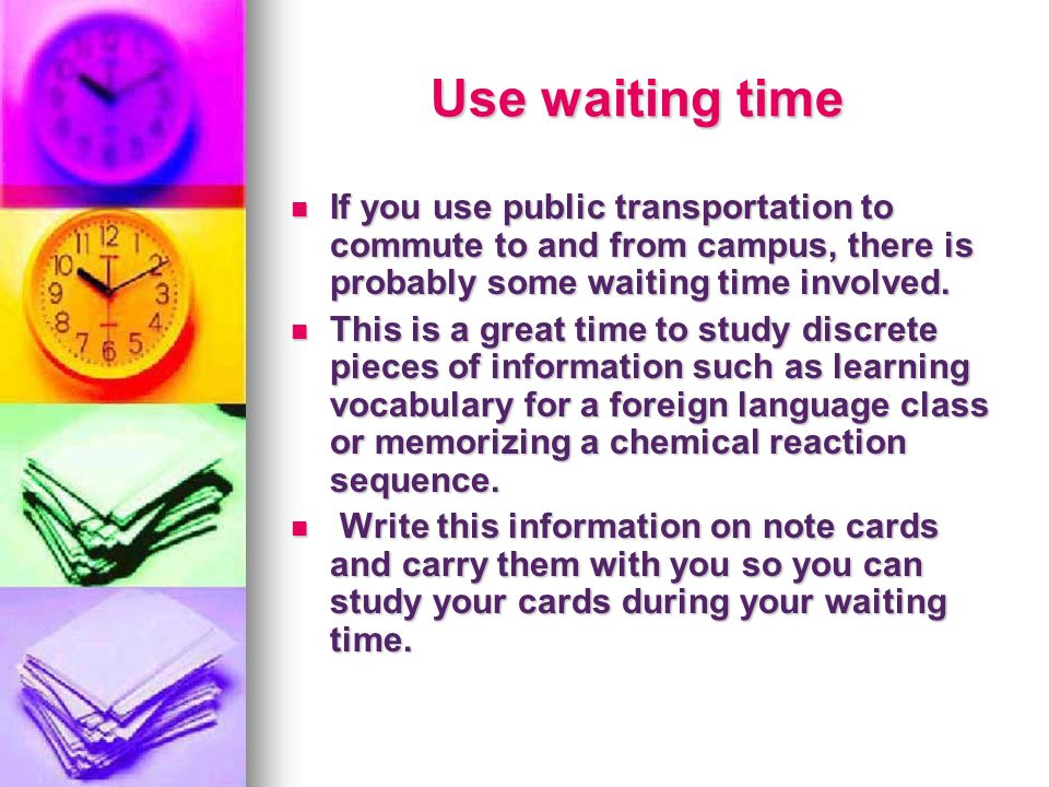 Use waiting time If you use public transportation to commute to and from campus, there is probably some waiting time involved.
