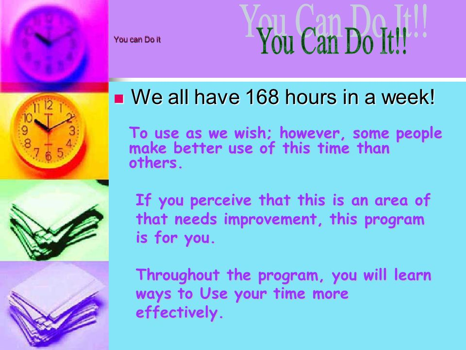 You Can Do It!! We all have 168 hours in a week!