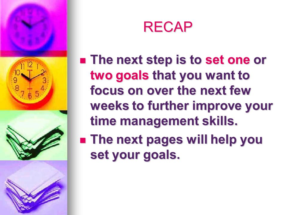 RECAP The next step is to set one or two goals that you want to focus on over the next few weeks to further improve your time management skills.